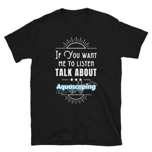 Load image into Gallery viewer, If You Want Me To Listen Talk About Aquascaping T-Shirt