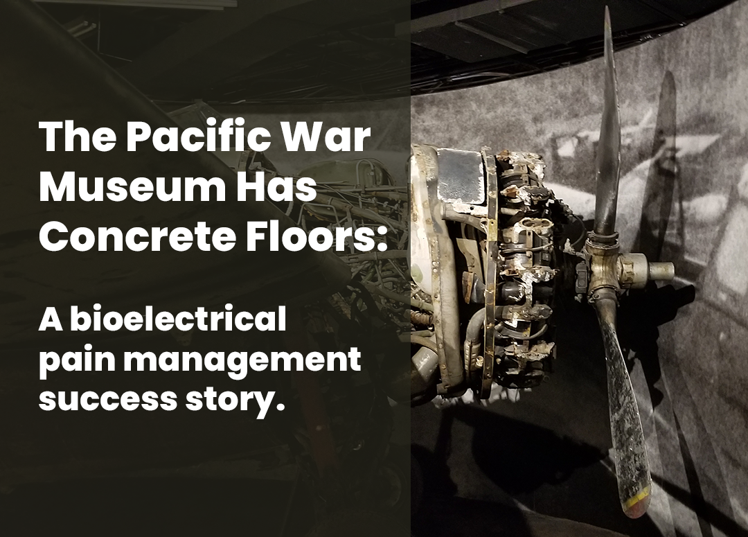 Bioelectrical Pain Problem: The Pacific War Museum Has Cement Floors