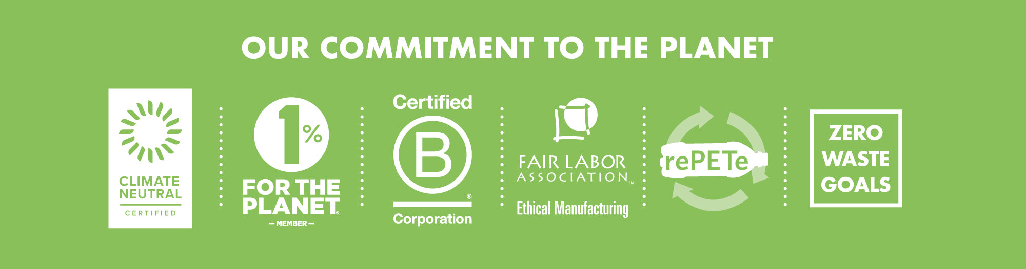 Our commitment to the planet: Climate Neutral, 1% for the Planet, Certified B Corp, Fair Labor Association, rePETe recycled plastic material, Zero Waste Goals