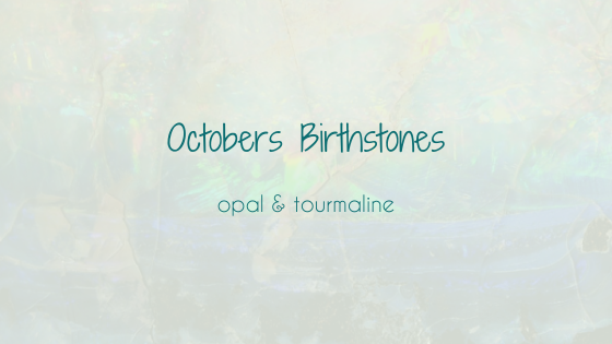 October - all about Opals (and tourmaline!)