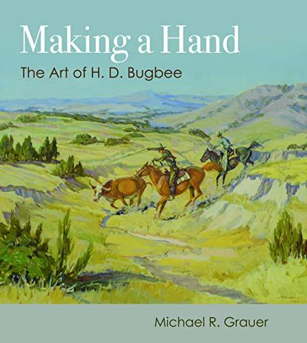 Making a Hand the art of H.D. Bugbee western artist Texas landscapes cowboys Michael Grauer