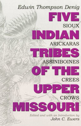 Five Indian Tribes of the Upper Missouri by Edwin Thompson Denig history culture of the Sioux, Arickaras, Assiniboines, Crees and Crows book