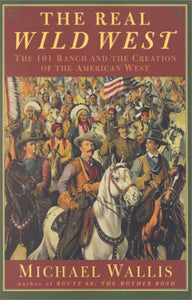 The real wild west the 101 ranch in oklahoma and the creation of the american west history book michael wallis