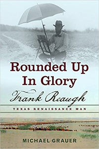 Rounded Up in Glory: Frank Reaugh: Texas Renaissance Man