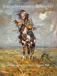 Julius Seyler and the Blackfeet indians native americans tribe impressionist painter glacier national park art book biography William E. Farr