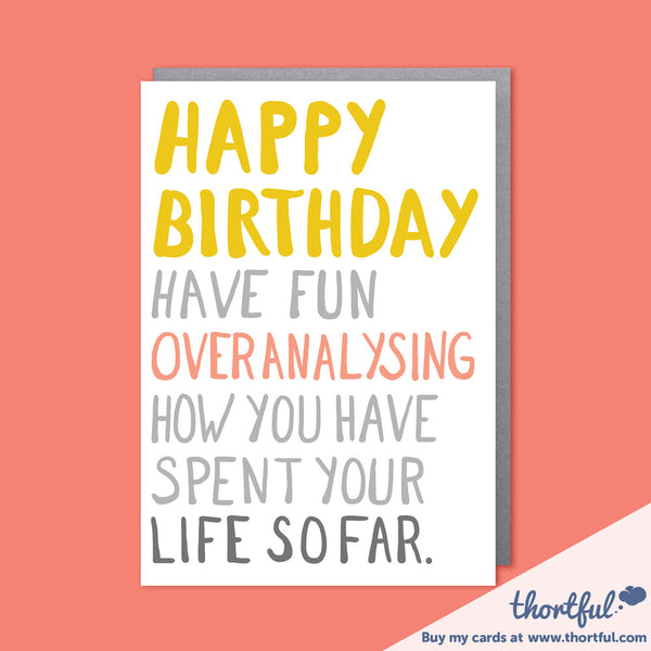 Card, with the message - Happy Birthday, Have fun overanalysing how you have spent your life so far.