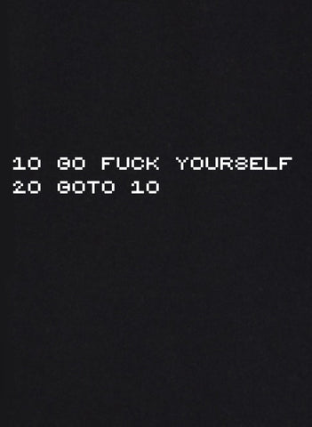 10 Go fuck yourself 20 goto 10 T-Shirt