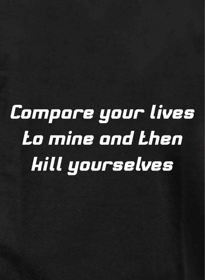 Compare your lives to mine and then kill yourselves T-Shirt