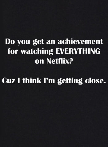 Do you get an achievement for watching EVERYTHING on Netflix? T-Shirt