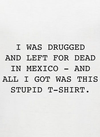 Drugged and left for dead in Mexico T-Shirt