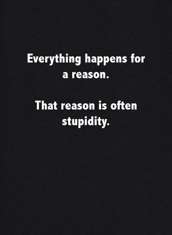 Everything happens for a reason. That reason is often stupidity T-Shirt