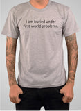 I am Buried Under First World Problems T-Shirt
