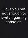 I Love You But Not Enough to Switch Gaming Consoles T-Shirt