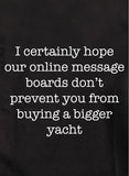 I certainly hope our online message boards don't prevent you from buying a bigger yacht T-Shirt