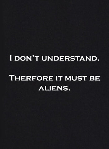 I Don't Understand. Therefore it must be Aliens T-Shirt