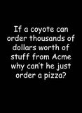 If a coyote can order thousands of dollars of worth of stuff T-Shirt