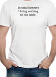 In total honesty I bring nothing to the table T-Shirt