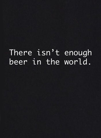 There Isn't Enough Beer in the World T-Shirt