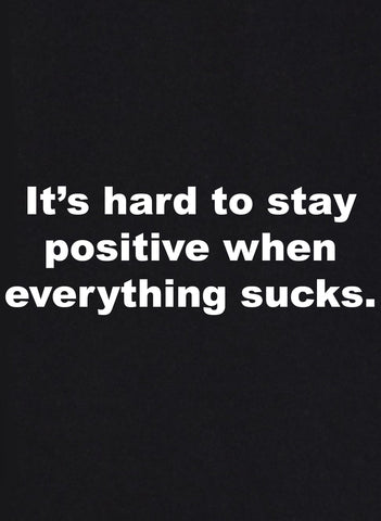 It's hard to stay positive when everything sucks T-Shirt