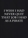 I Wish I Had Never Quit That Job I Had as a Pirate T-Shirt