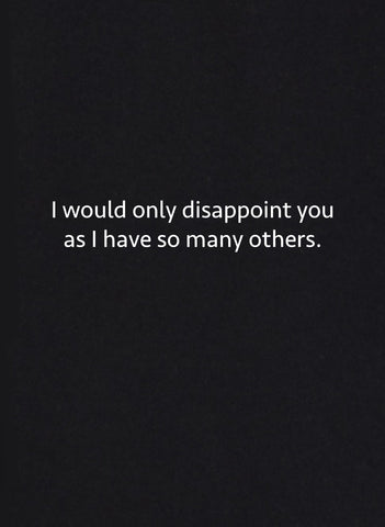 I Would Only Disappoint You as I have So Many Others T-Shirt