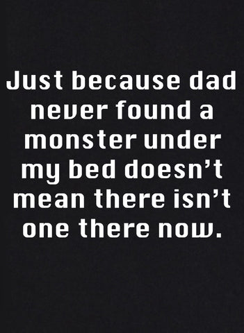 Just because dad checked under my bed T-Shirt
