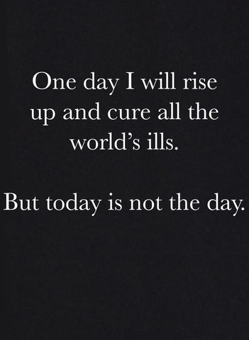 One Day I Will Rise Up and Cure All the World's Ills T-Shirt