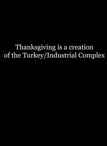 Thanksgiving is a creation of the Turkey/Industrial Complex T-Shirt