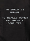 To Error is Human To Really Screw Up Takes a Computer T-Shirt