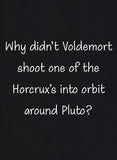 Why Didn't Voldemort Shoot one of the Horcrux's into orbit around Pluto T-Shirt