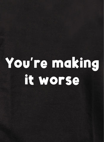 You're making it worse T-Shirt