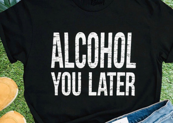 Alcohol you later tee shirt