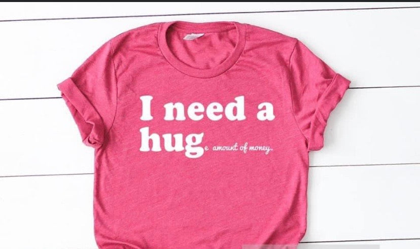 I need a hug(e) amount of money tee