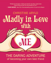 Madly in Love With Me The Daring Adventure of Becoming Your Own Best Friend by Christine Arylo