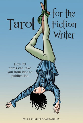 Tarot for the Fiction Writer: How 78 Cards Can Take You from Idea to Publication by Paula Chaffee Scardamalia