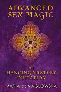 Advanced Sex Magic The Hanging Mystery Initiation By Maria de Naglowska