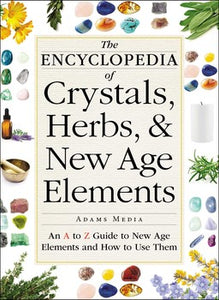 The Encyclopedia of Crystals, Herbs, and New Age Elements An A to Z Guide to New Age Elements and How to Use Them By Adams Media