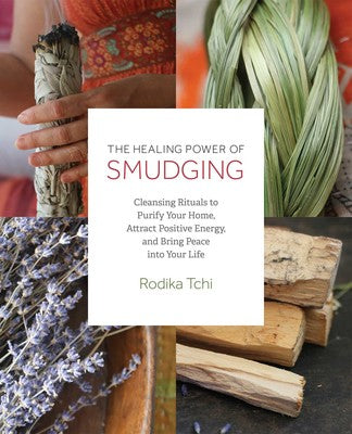 The Healing Power of Smudging Cleansing Rituals to Purify Your Home, Attract Positive Energy and Bring Peace into Your Life By Rodika Tchi