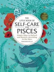 The Little Book of Self-Care for Pisces Simple Ways to Refresh and Restore—According to the Stars Part of Astrology Self-Care By Constance Stellas