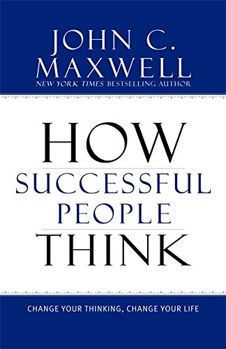 How Successful People Think: Change Your Thinking, Change Your Life By John C Maxwell