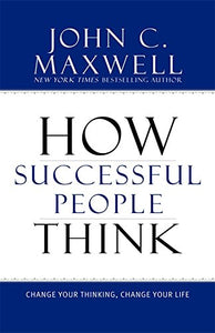 How Successful People Think: Change Your Thinking, Change Your Life by John Maxwell