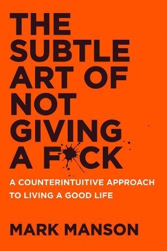 The Subtle Art of Not Giving a F*ck: A Counterintuitive Approach to Living a Good Life Book by Mark Manson