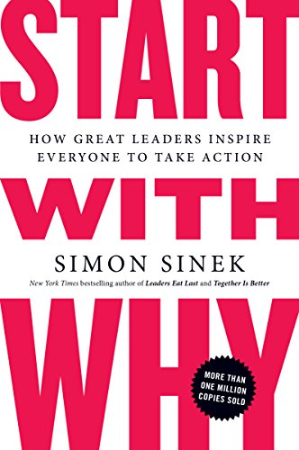 Start With Why: How Great Leaders Inspire Everyone to Take Action - Simon Sinek