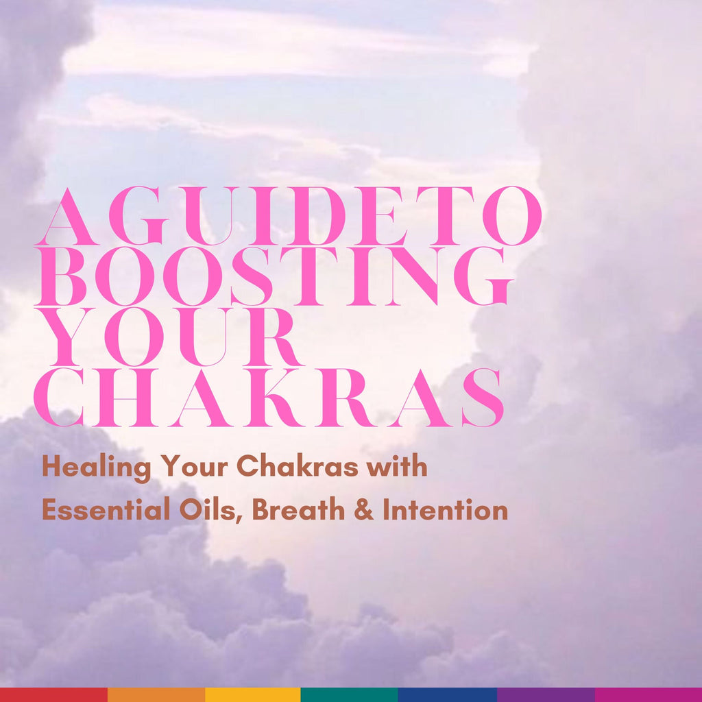 A Guide to Boosting Your Chakras: Healing Your Chakras with Essential Oils, Breath & Intention