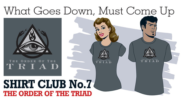 SHIRT CLUB #7: What Goeas Down, Must Come Up THE ORDER OF THE TRIAD