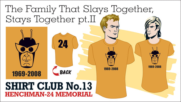 SOLD OUT! SHIRT CLUB #13: The Family That Slays Together, Stays Together HENCHMAN-24 MEMORIAL