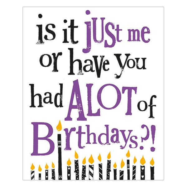 Is It Just Me Or Have You Had A Lot of Birthdays?