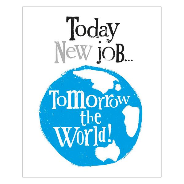 Today New Job... Tomorrow The World