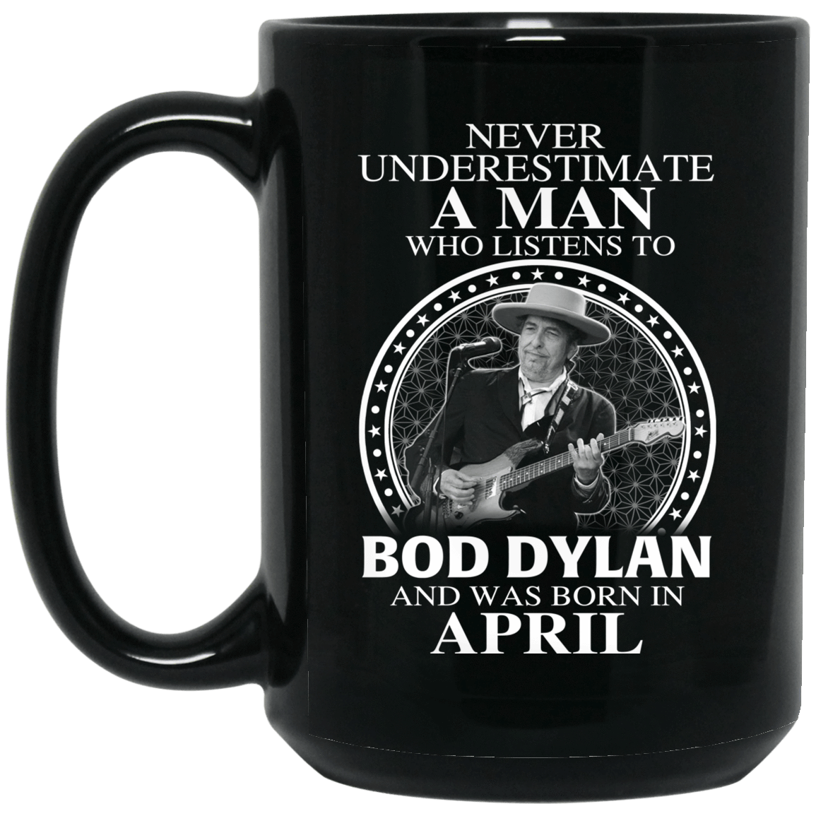 A Man Who Listens To Bob Dylan And Was Born In April Mug 1066-10182-76153616-49311 - Tee Ript