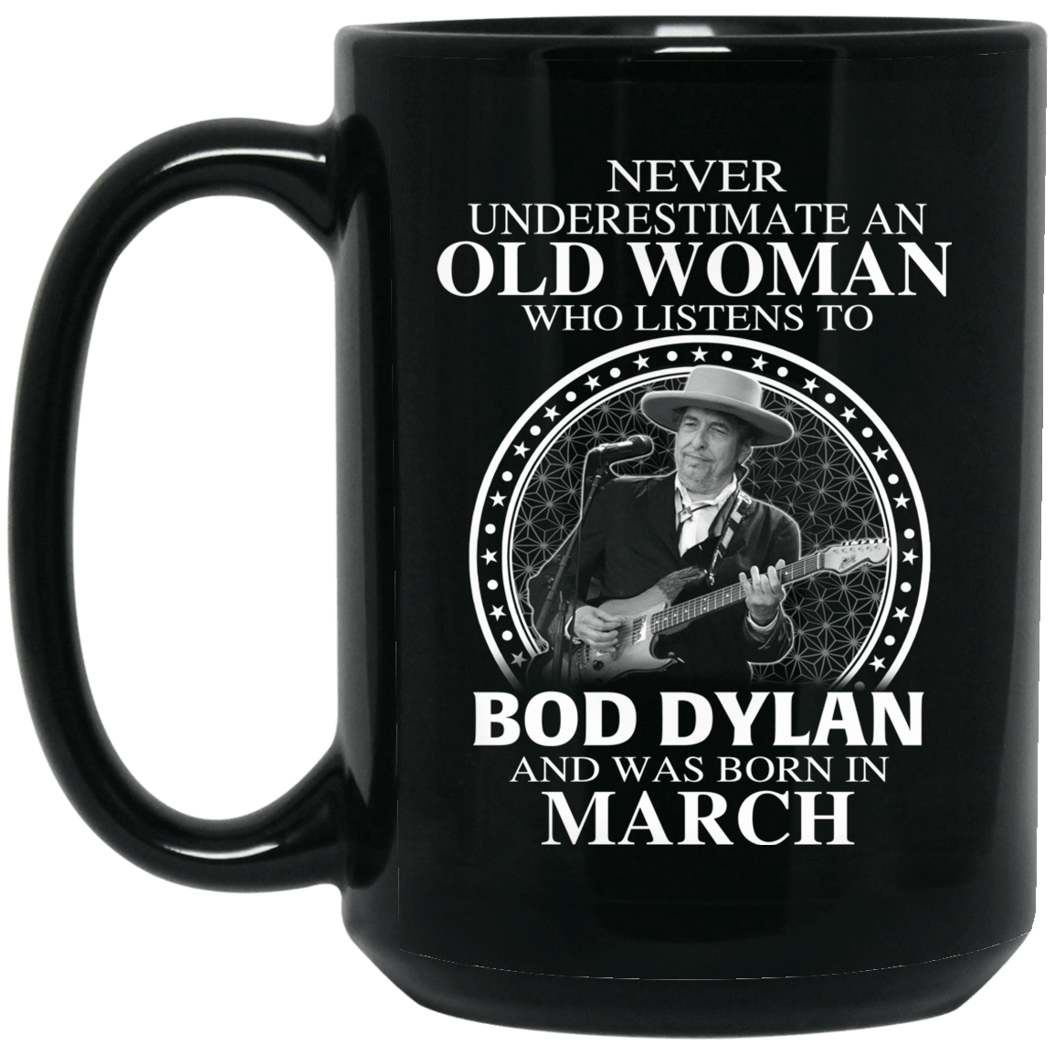 An Old Woman Who Listens To Bob Dylan And Was Born In March Mug 1066-10182-76154137-49311 - Tee Ript